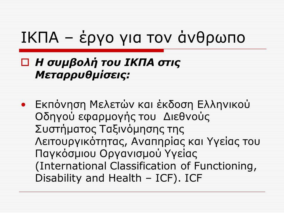 ΙΚΠΑ – έργο για τον άνθρωπο  Νέο Σύστημα Αξιολόγησης της Αναπηρίας – ICF  Η ανάγκη για την εφαρμογή του βασίζεται στις εξής διαπιστώσεις: 1.