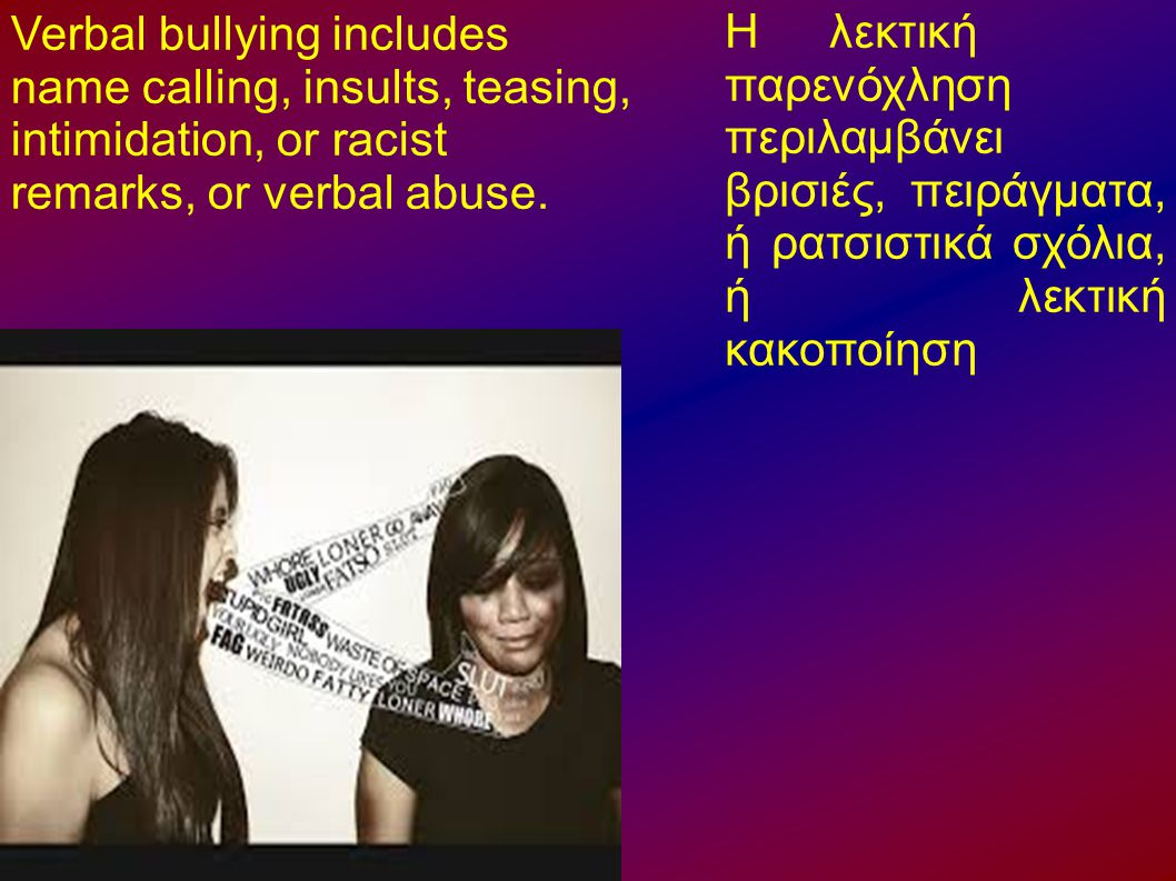 Verbal bullying includes name calling, insults, teasing, intimidation, or racist remarks, or verbal abuse.