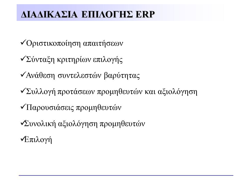 ΔΙΑΔΙΚΑΣΙΑ ΕΠΙΛΟΓΗΣ ERP  Οριστικοποίηση απαιτήσεων  Σύνταξη κριτηρίων επιλογής  Ανάθεση συντελεστών βαρύτητας  Συλλογή προτάσεων προμηθευτών και α