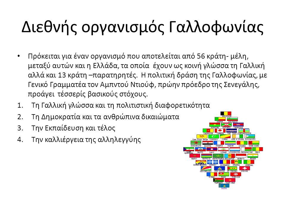 Διεθνής οργανισμός Γαλλοφωνίας • Πρόκειται για έναν οργανισμό που αποτελείται από 56 κράτη- μέλη, μεταξύ αυτών και η Ελλάδα, τα οποία έχουν ως κοινή γ