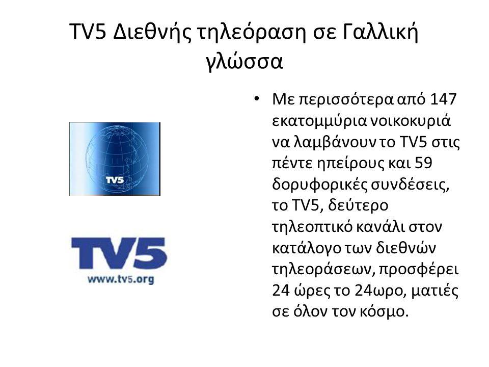 TV5 Διεθνής τηλεόραση σε Γαλλική γλώσσα • Με περισσότερα από 147 εκατομμύρια νοικοκυριά να λαμβάνουν το TV5 στις πέντε ηπείρους και 59 δορυφορικές συν