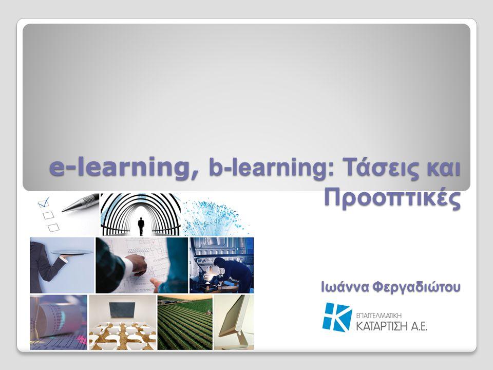 e-learning, b-learning: Τάσεις και Προοπτικές Ιωάννα Φεργαδιώτου