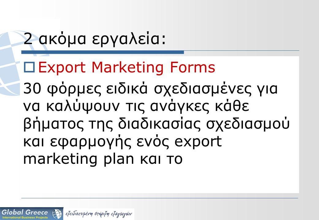 2 ακόμα εργαλεία:  Export Marketing Forms 30 φόρμες ειδικά σχεδιασμένες για να καλύψουν τις ανάγκες κάθε βήματος της διαδικασίας σχεδιασμού και εφαρμογής ενός export marketing plan και το