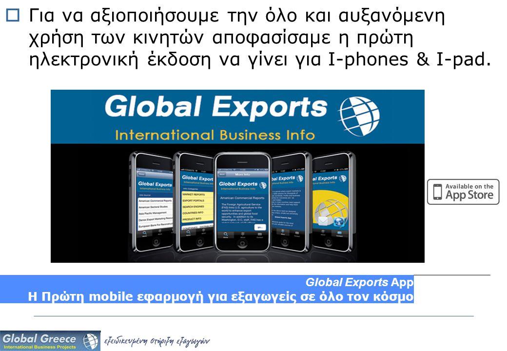  Για να αξιοποιήσουμε την όλο και αυξανόμενη χρήση των κινητών αποφασίσαμε η πρώτη ηλεκτρονική έκδοση να γίνει για I-phones & I-pad. Global Exports A