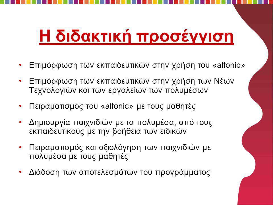 Η διδακτική προσέγγιση •Επιμόρφωση των εκπαιδευτικών στην χρήση του «alfonic» •Επιμόρφωση των εκπαιδευτικών στην χρήση των Νέων Τεχνολογιών και των εργαλείων των πολυμέσων •Πειραματισμός του «alfonic» με τους μαθητές •Δημιουργία παιχνιδιών με τα πολυμέσα, από τους εκπαιδευτικούς με την βοήθεια των ειδικών •Πειραματισμός και αξιολόγηση των παιχνιδιών με πολυμέσα με τους μαθητές •Διάδοση των αποτελεσμάτων του προγράμματος