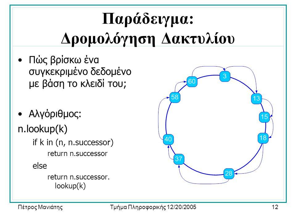 Πέτρος ΜανιάτηςΤμήμα Πληροφορικής 12/20/200512 Παράδειγμα: Δρομολόγηση Δακτυλίου •Πώς βρίσκω ένα συγκεκριμένο δεδομένο με βάση το κλειδί του; •Αλγόριθμος: n.lookup(k) if k in (n, n.successor) return n.successor else return n.successor.