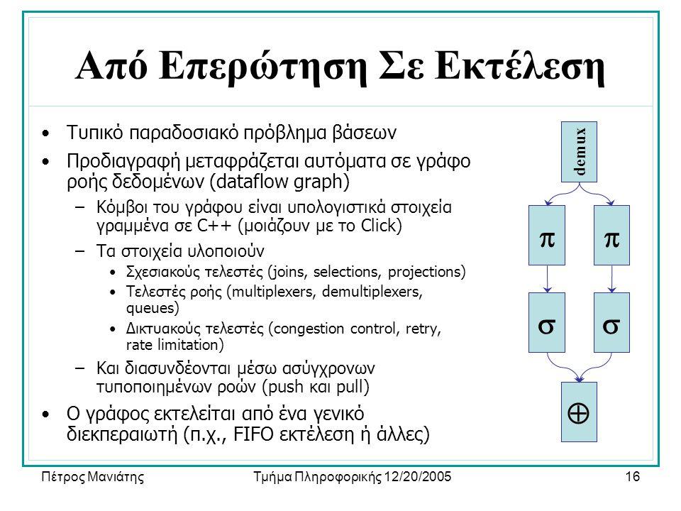 Πέτρος ΜανιάτηςΤμήμα Πληροφορικής 12/20/200516 Από Επερώτηση Σε Εκτέλεση •Τυπικό παραδοσιακό πρόβλημα βάσεων •Προδιαγραφή μεταφράζεται αυτόματα σε γράφο ροής δεδομένων (dataflow graph) –Κόμβοι του γράφου είναι υπολογιστικά στοιχεία γραμμένα σε C++ (μοιάζουν με το Click) –Τα στοιχεία υλοποιούν •Σχεσιακούς τελεστές (joins, selections, projections) •Τελεστές ροής (multiplexers, demultiplexers, queues) •Δικτυακούς τελεστές (congestion control, retry, rate limitation) –Και διασυνδέονται μέσω ασύγχρονων τυποποιημένων ροών (push και pull) •Ο γράφος εκτελείται από ένα γενικό διεκπεραιωτή (π.χ., FIFO εκτέλεση ή άλλες)      demux