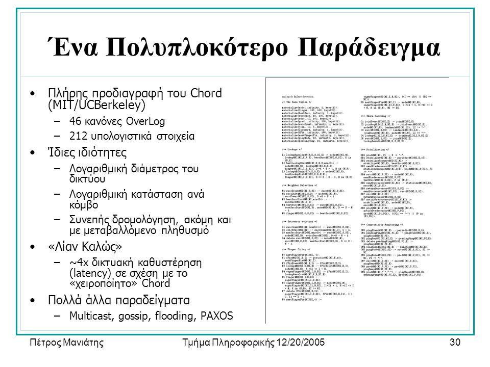 Πέτρος ΜανιάτηςΤμήμα Πληροφορικής 12/20/200530 Ένα Πολυπλοκότερο Παράδειγμα •Πλήρης προδιαγραφή του Chord (MIT/UCBerkeley) –46 κανόνες OverLog –212 υπολογιστικά στοιχεία •Ίδιες ιδιότητες –Λογαριθμική διάμετρος του δικτύου –Λογαριθμική κατάσταση ανά κόμβο –Συνεπής δρομολόγηση, ακόμη και με μεταβαλλόμενο πληθυσμό •«Λίαν Καλώς» –~4x δικτυακή καθυστέρηση (latency) σε σχέση με το «χειροποίητο» Chord •Πολλά άλλα παραδείγματα –Multicast, gossip, flooding, PAXOS