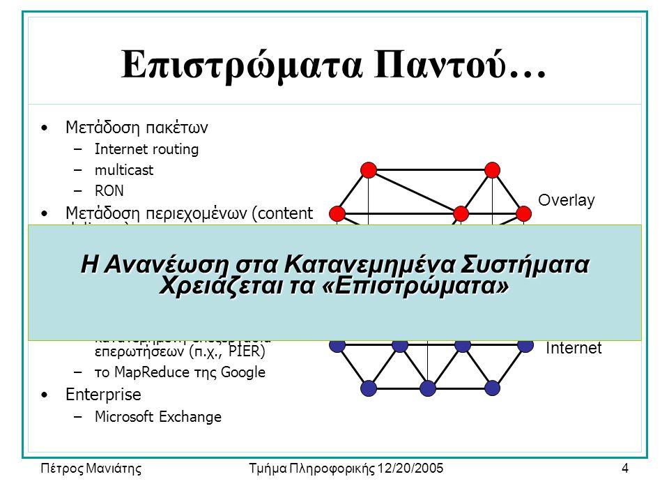 Πέτρος ΜανιάτηςΤμήμα Πληροφορικής 12/20/20054 Internet Overlay Επιστρώματα Παντού… •Μετάδοση πακέτων –Internet routing –multicast –RON •Μετάδοση περιεχομένων (content delivery) –CDNs (π.χ., Akamai) –file sharing (π.χ., Kazaa) –DHTs (π.χ., Chord, Pastry, …) •Οργάνωση –κατανεμημένη επεξεργασία επερωτήσεων (π.χ., PIER) –το MapReduce της Google •Enterprise –Microsoft Exchange Η Ανανέωση στα Κατανεμημένα Συστήματα Χρειάζεται τα «Επιστρώματα»