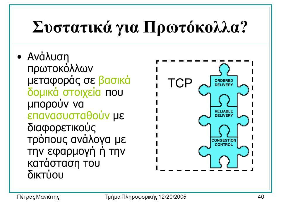 Πέτρος ΜανιάτηςΤμήμα Πληροφορικής 12/20/200540 Συστατικά για Πρωτόκολλα? •Ανάλυση πρωτοκόλλων μεταφοράς σε βασικά δομικά στοιχεία που μπορούν να επανα