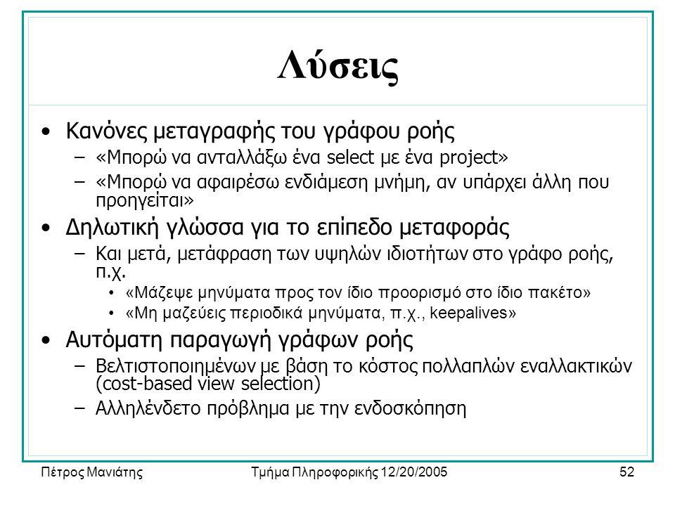 Πέτρος ΜανιάτηςΤμήμα Πληροφορικής 12/20/200552 Λύσεις •Κανόνες μεταγραφής του γράφου ροής –«Μπορώ να ανταλλάξω ένα select με ένα project» –«Μπορώ να α