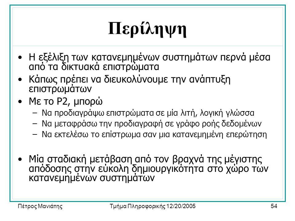 Πέτρος ΜανιάτηςΤμήμα Πληροφορικής 12/20/200554 Περίληψη •Η εξέλιξη των κατανεμημένων συστημάτων περνά μέσα από τα δικτυακά επιστρώματα •Κάπως πρέπει να διευκολύνουμε την ανάπτυξη επιστρωμάτων •Με το P2, μπορώ –Να προδιαγράψω επιστρώματα σε μία λιτή, λογική γλώσσα –Να μεταφράσω την προδιαγραφή σε γράφο ροής δεδομένων –Να εκτελέσω το επίστρωμα σαν μια κατανεμημένη επερώτηση •Μία σταδιακή μετάβαση από τον βραχνά της μέγιστης απόδοσης στην εύκολη δημιουργικότητα στο χώρο των κατανεμημένων συστημάτων