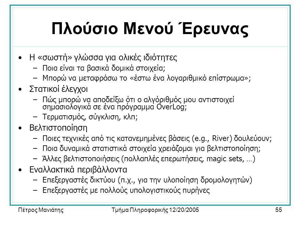 Πέτρος ΜανιάτηςΤμήμα Πληροφορικής 12/20/200555 Πλούσιο Μενού Έρευνας •Η «σωστή» γλώσσα για ολικές ιδιότητες –Ποια είναι τα βασικά δομικά στοιχεία; –Μπορώ να μεταφράσω το «έστω ένα λογαριθμικό επίστρωμα»; •Στατικοί έλεγχοι –Πώς μπορώ να αποδείξω ότι ο αλγόριθμός μου αντιστοιχεί σημασιολογικά σε ένα πρόγραμμα OverLog; –Τερματισμός, σύγκλιση, κλπ; •Βελτιστοποίηση –Ποιες τεχνικές από τις κατανεμημένες βάσεις (e.g., River) δουλεύουν; –Ποια δυναμικά στατιστικά στοιχεία χρειάζομαι για βελτιστοποίηση; –Άλλες βελτιστοποιήσεις (πολλαπλές επερωτήσεις, magic sets, …) •Εναλλακτικά περιβάλλοντα –Επεξεργαστές δικτύου (π.χ., για την υλοποίηση δρομολογητών) –Επεξεργαστές με πολλούς υπολογιστικούς πυρήνες