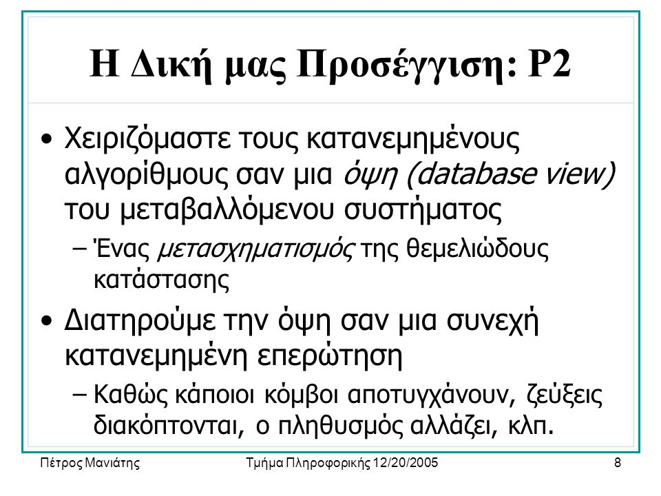 Πέτρος ΜανιάτηςΤμήμα Πληροφορικής 12/20/20058 Η Δική μας Προσέγγιση: P2 •Χειριζόμαστε τους κατανεμημένους αλγορίθμους σαν μια όψη (database view) του μεταβαλλόμενου συστήματος –Ένας μετασχηματισμός της θεμελιώδους κατάστασης •Διατηρούμε την όψη σαν μια συνεχή κατανεμημένη επερώτηση –Καθώς κάποιοι κόμβοι αποτυγχάνουν, ζεύξεις διακόπτονται, ο πληθυσμός αλλάζει, κλπ.