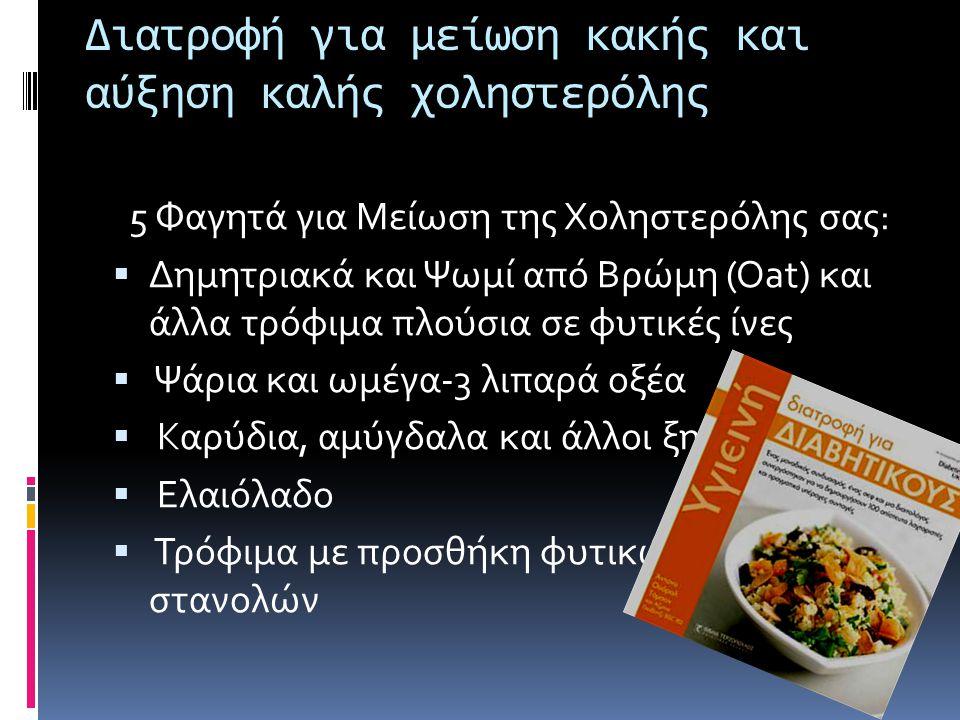 Διατροφή για μείωση κακής και αύξηση καλής χοληστερόλης 5 Φαγητά για Μείωση της Χοληστερόλης σας:  Δημητριακά και Ψωμί από Βρώμη (Oat) και άλλα τρόφιμα πλούσια σε φυτικές ίνες  Ψάρια και ωμέγα-3 λιπαρά οξέα  Καρύδια, αμύγδαλα και άλλοι ξηροί καρποί  Ελαιόλαδο  Τρόφιμα με προσθήκη φυτικών στερολών ή στανολών