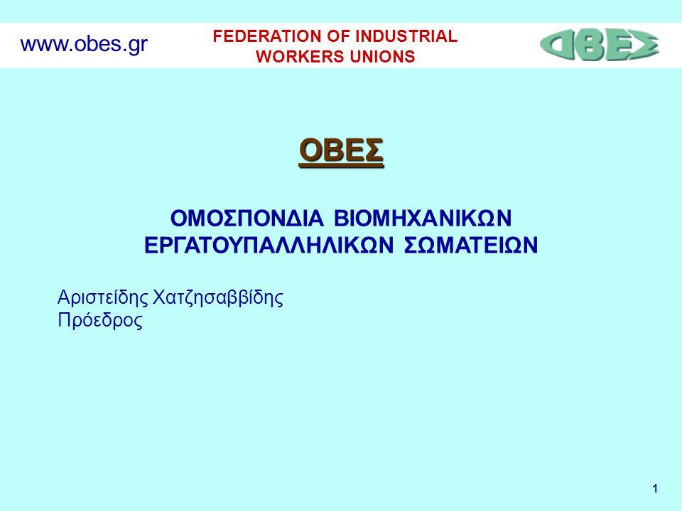 1 FEDERATION OF INDUSTRIAL WORKERS UNIONS www.obes.gr ΟΒΕΣ ΟΜΟΣΠΟΝΔΙΑ ΒΙΟΜΗΧΑΝΙΚΩΝ ΕΡΓΑΤΟΥΠΑΛΛΗΛΙΚΩΝ ΣΩΜΑΤΕΙΩΝ Αριστείδης Χατζησαββίδης Πρόεδρος