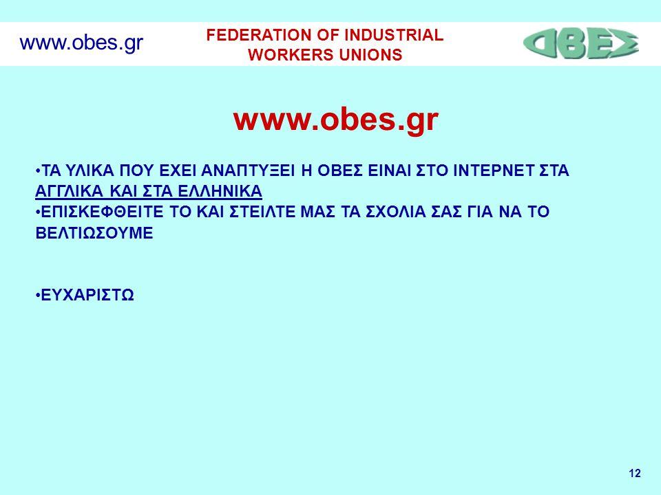 12 FEDERATION OF INDUSTRIAL WORKERS UNIONS www.obes.gr •ΤΑ ΥΛΙΚΑ ΠΟΥ ΕΧΕΙ ΑΝΑΠΤΥΞΕΙ Η ΟΒΕΣ ΕΙΝΑΙ ΣΤΟ ΙΝΤΕΡΝΕΤ ΣΤΑ ΑΓΓΛΙΚΑ ΚΑΙ ΣΤΑ ΕΛΛΗΝΙΚΑ •ΕΠΙΣΚΕΦΘΕΙΤΕ ΤΟ ΚΑΙ ΣΤΕΙΛΤΕ ΜΑΣ ΤΑ ΣΧΟΛΙΑ ΣΑΣ ΓΙΑ ΝΑ ΤΟ ΒΕΛΤΙΩΣΟΥΜΕ •ΕΥΧΑΡΙΣΤΩ