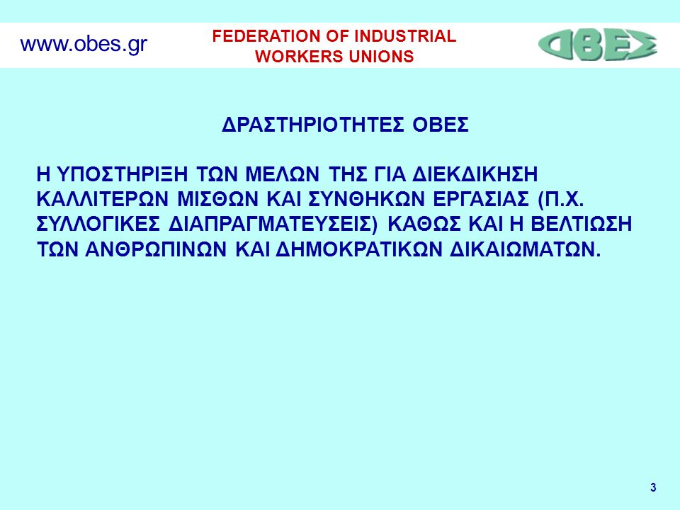 3 FEDERATION OF INDUSTRIAL WORKERS UNIONS www.obes.gr ΔΡΑΣΤΗΡΙΟΤΗΤΕΣ ΟΒΕΣ Η ΥΠΟΣΤΗΡΙΞΗ ΤΩΝ ΜΕΛΩΝ ΤΗΣ ΓΙΑ ΔΙΕΚΔΙΚΗΣΗ ΚΑΛΛΙΤΕΡΩΝ ΜΙΣΘΩΝ ΚΑΙ ΣΥΝΘΗΚΩΝ ΕΡΓ
