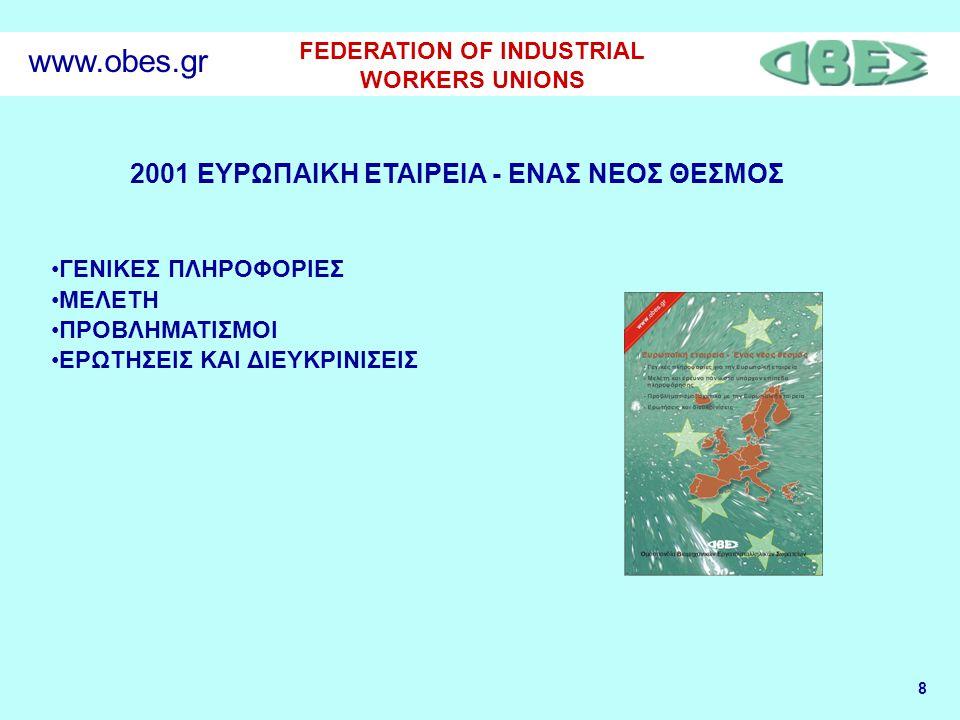 8 FEDERATION OF INDUSTRIAL WORKERS UNIONS www.obes.gr 2001 ΕΥΡΩΠΑΙΚΗ ΕΤΑΙΡΕΙΑ - ΕΝΑΣ ΝΕΟΣ ΘΕΣΜΟΣ •ΓΕΝΙΚΕΣ ΠΛΗΡΟΦΟΡΙΕΣ •ΜΕΛΕΤΗ •ΠΡΟΒΛΗΜΑΤΙΣΜΟΙ •ΕΡΩΤΗΣΕ