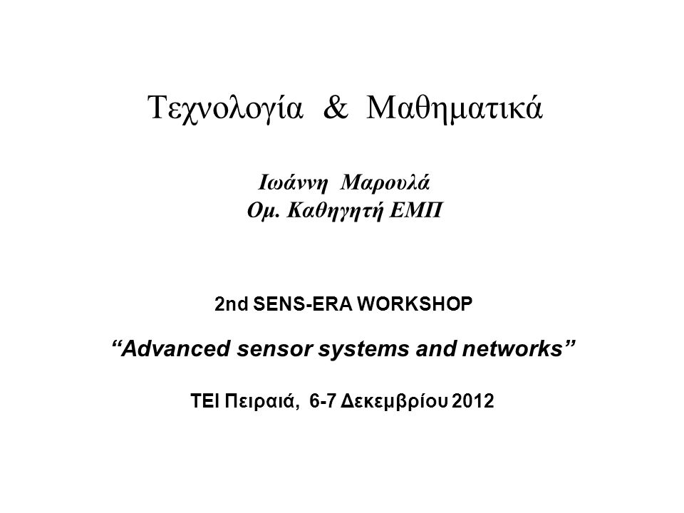 "Tεχνολογία & Μαθηματικά Ιωάννη Μαρουλά Ομ. Καθηγητή ΕΜΠ 2nd SENS-ERA WORKSHOP ""Advanced sensor systems and networks"" TEI Πειραιά, 6-7 Δεκεμβρίου 2012"