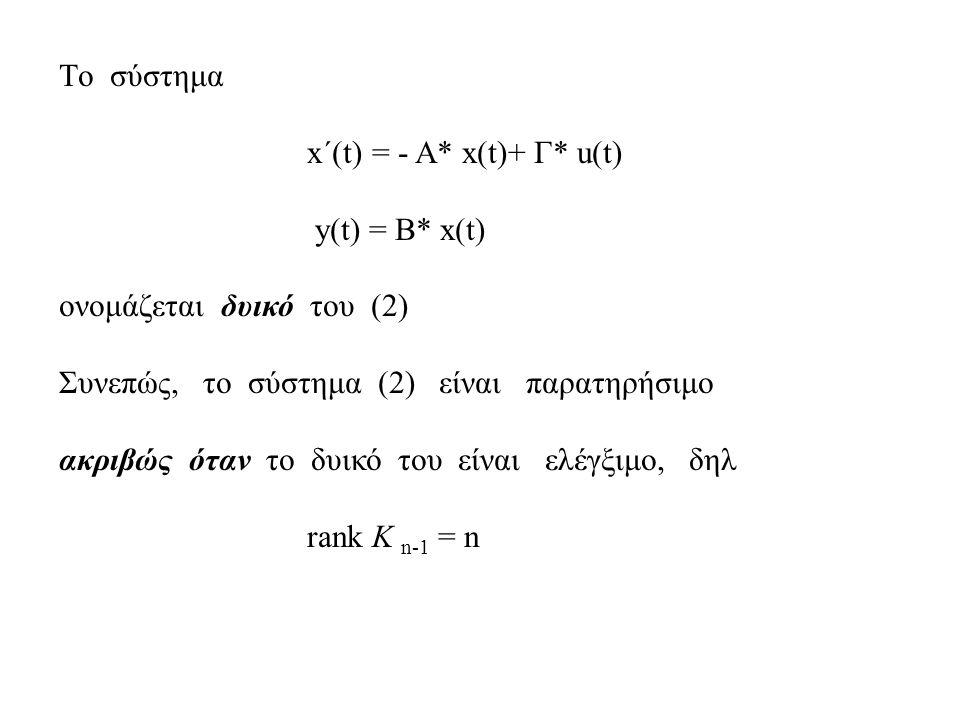 Tο σύστημα x΄(t) = - A* x(t)+ Γ* u(t) y(t) = B* x(t) ονομάζεται δυικό του (2) Συνεπώς, το σύστημα (2) είναι παρατηρήσιμο ακριβώς όταν το δυικό του είναι ελέγξιμο, δηλ rank K n-1 = n