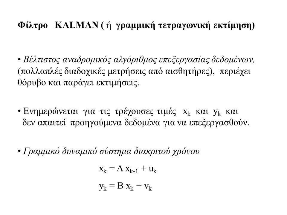 Φίλτρο KALMAN ( ή γραμμική τετραγωνική εκτίμηση) • Βέλτιστος αναδρομικός αλγόριθμος επεξεργασίας δεδομένων, (πολλαπλές διαδοχικές μετρήσεις από αισθητήρες), περιέχει θόρυβο και παράγει εκτιμήσεις.