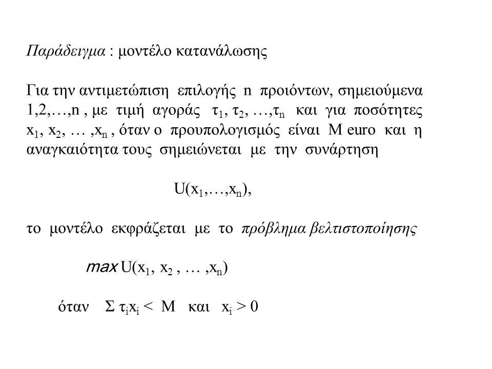 Παράδειγμα : μοντέλο κατανάλωσης Για την αντιμετώπιση επιλογής n προιόντων, σημειούμενα 1,2,…,n, με τιμή αγοράς τ 1, τ 2, …,τ n και για ποσότητες x 1, x 2, …,x n, όταν ο προυπολογισμός είναι Μ euro και η αναγκαιότητα τους σημειώνεται με την συνάρτηση U(x 1,…,x n ), το μοντέλο εκφράζεται με το πρόβλημα βελτιστοποίησης max U(x 1, x 2, …,x n ) όταν Σ τ i x i 0