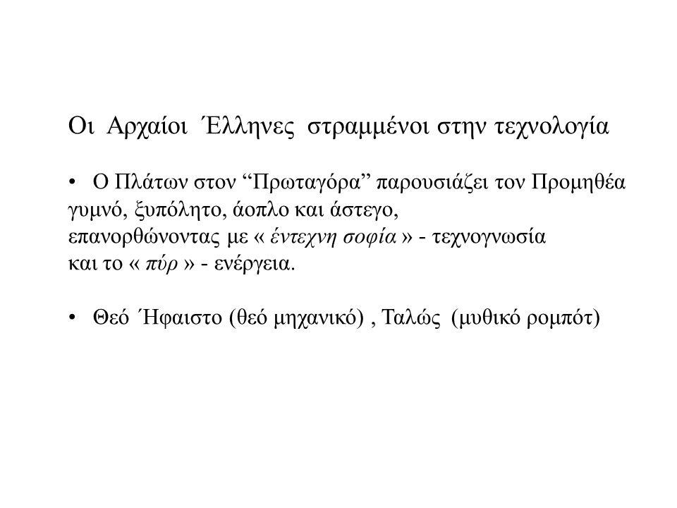 Οι Αρχαίοι Έλληνες στραμμένοι στην τεχνολογία • Ο Πλάτων στον Πρωταγόρα παρουσιάζει τον Προμηθέα γυμνό, ξυπόλητο, άοπλο και άστεγο, επανορθώνοντας με « έντεχνη σοφία » - τεχνογνωσία και το « πύρ » - ενέργεια.