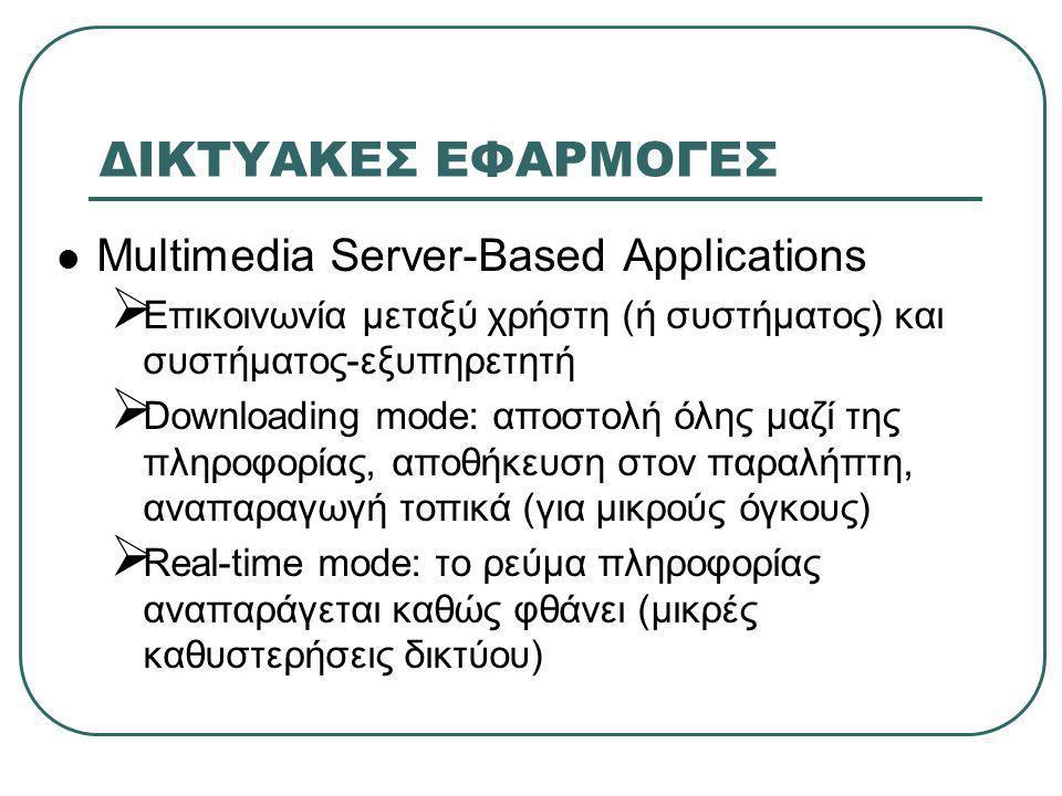 ΔΙΚΤΥΑΚΕΣ ΕΦΑΡΜΟΓΕΣ  Multimedia Server-Based Applications  Επικοινωνία μεταξύ χρήστη (ή συστήματος) και συστήματος-εξυπηρετητή  Downloading mode: αποστολή όλης μαζί της πληροφορίας, αποθήκευση στον παραλήπτη, αναπαραγωγή τοπικά (για μικρούς όγκους)  Real-time mode: το ρεύμα πληροφορίας αναπαράγεται καθώς φθάνει (μικρές καθυστερήσεις δικτύου)