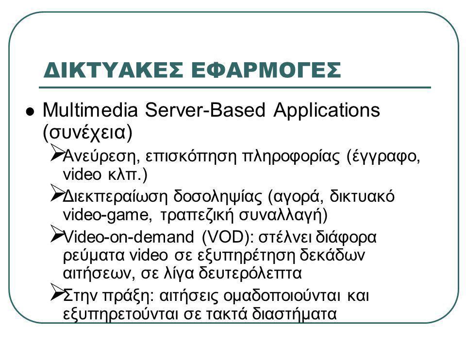 ΔΙΚΤΥΑΚΕΣ ΕΦΑΡΜΟΓΕΣ  Multimedia Server-Based Applications (συνέχεια)  Ανεύρεση, επισκόπηση πληροφορίας (έγγραφο, video κλπ.)  Διεκπεραίωση δοσοληψίας (αγορά, δικτυακό video-game, τραπεζική συναλλαγή)  Video-on-demand (VOD): στέλνει διάφορα ρεύματα video σε εξυπηρέτηση δεκάδων αιτήσεων, σε λίγα δευτερόλεπτα  Στην πράξη: αιτήσεις ομαδοποιούνται και εξυπηρετούνται σε τακτά διαστήματα