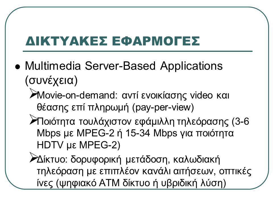 ΔΙΚΤΥΑΚΕΣ ΕΦΑΡΜΟΓΕΣ  Multimedia Server-Based Applications (συνέχεια)  Movie-on-demand: αντί ενοικίασης video και θέασης επί πληρωμή (pay-per-view)  Ποιότητα τουλάχιστον εφάμιλλη τηλεόρασης (3-6 Mbps με MPEG-2 ή 15-34 Mbps για ποιότητα HDTV με MPEG-2)  Δίκτυο: δορυφορική μετάδοση, καλωδιακή τηλεόραση με επιπλέον κανάλι αιτήσεων, οπτικές ίνες (ψηφιακό ΑΤΜ δίκτυο ή υβριδική λύση)