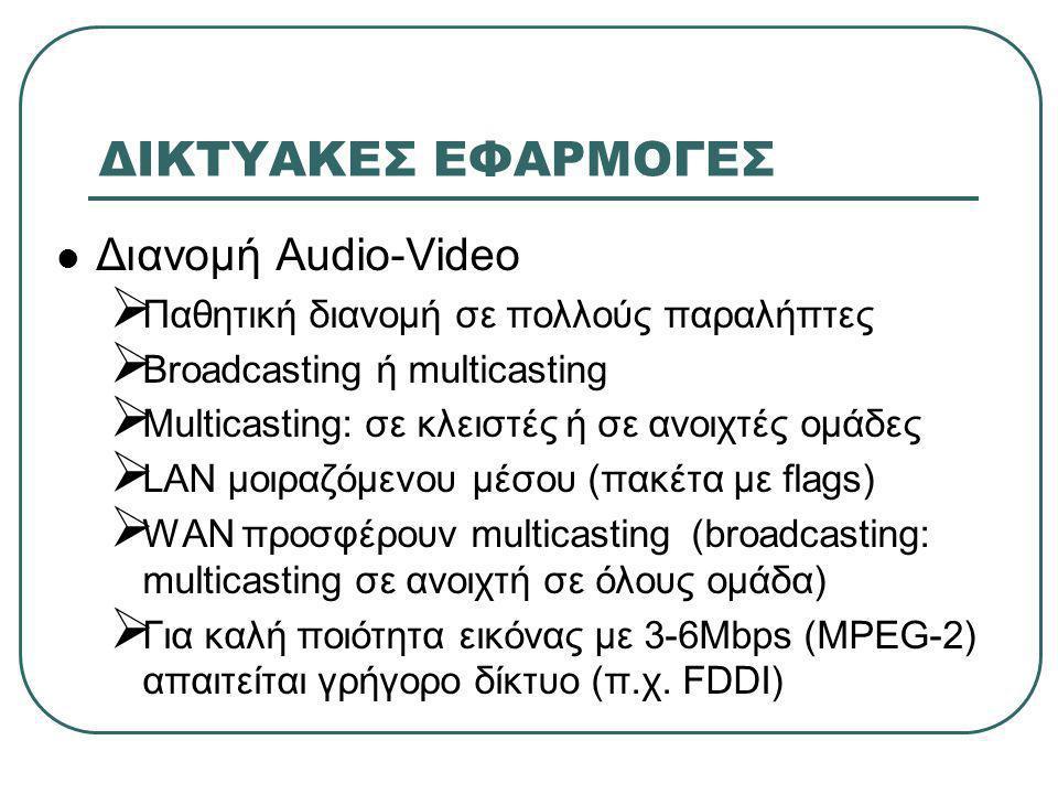ΔΙΚΤΥΑΚΕΣ ΕΦΑΡΜΟΓΕΣ  Διανομή Audio-Video  Παθητική διανομή σε πολλούς παραλήπτες  Broadcasting ή multicasting  Multicasting: σε κλειστές ή σε ανοιχτές ομάδες  LAN μοιραζόμενου μέσου (πακέτα με flags)  WAN προσφέρουν multicasting(broadcasting: multicasting σε ανοιχτή σε όλους ομάδα)  Για καλή ποιότητα εικόνας με 3-6Mbps (MPEG-2) απαιτείται γρήγορο δίκτυο (π.χ.