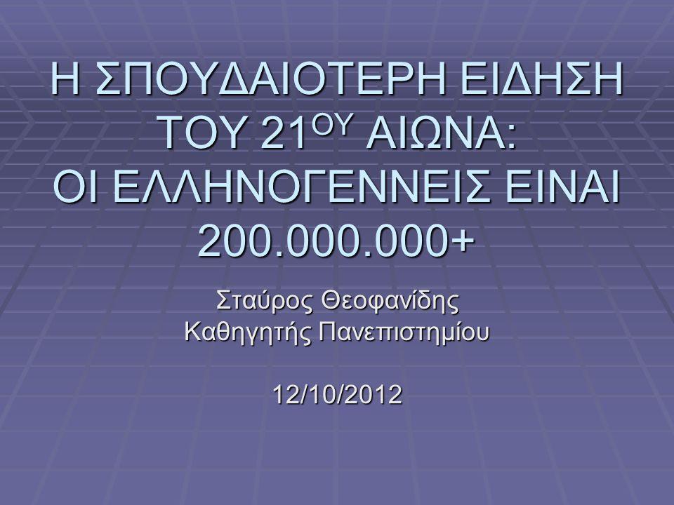 Η ΣΠΟΥΔΑΙΟΤΕΡΗ ΕΙΔΗΣΗ ΤΟΥ 21 ΟΥ ΑΙΩΝΑ: ΟΙ ΕΛΛΗΝΟΓΕΝΝΕΙΣ ΕΙΝΑΙ 200.000.000+ Σταύρος Θεοφανίδης Καθηγητής Πανεπιστημίου 12/10/2012