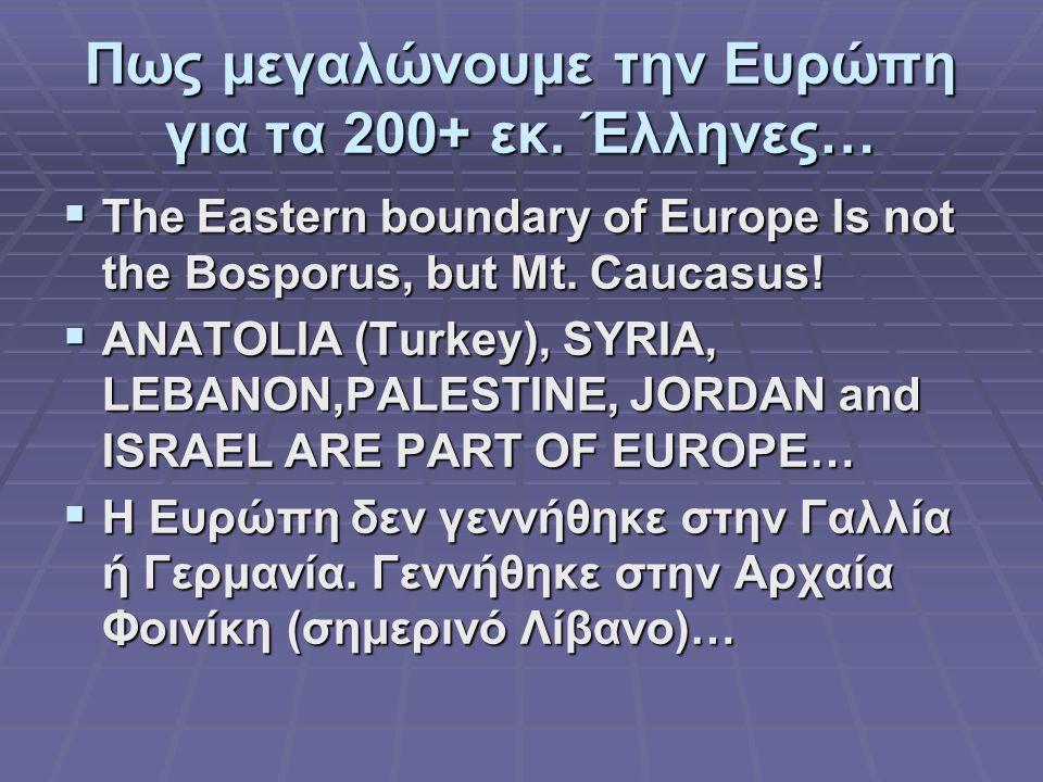 Πως μεγαλώνουμε την Ευρώπη για τα 200+ εκ. Έλληνες…  The Eastern boundary of Europe Is not the Bosporus, but Mt. Caucasus!  ANATOLIA (Turkey), SYRIA