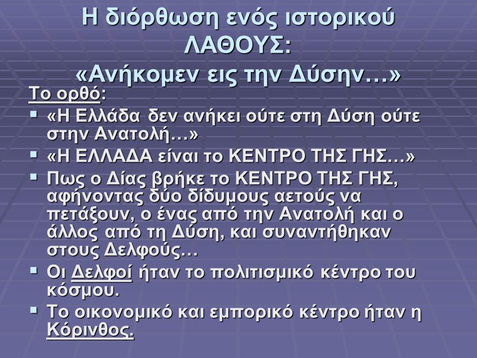 Η διόρθωση ενός ιστορικού ΛΑΘΟΥΣ: «Ανήκομεν εις την Δύσην…» Το ορθό:  «Η Ελλάδα δεν ανήκει ούτε στη Δύση ούτε στην Ανατολή…»  «Η ΕΛΛΑΔΑ είναι το ΚΕΝ