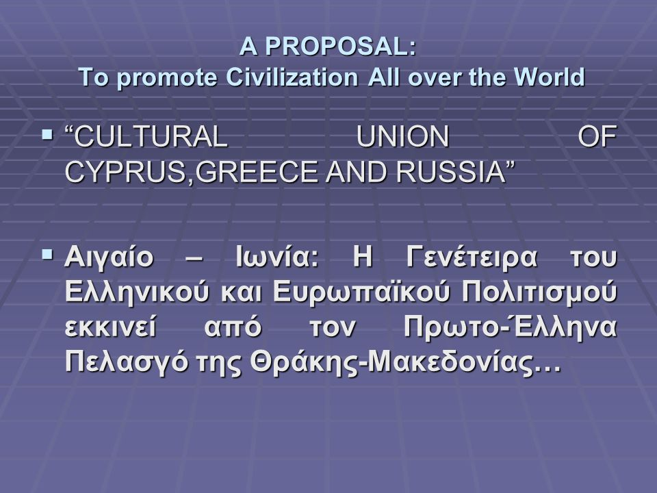 A PROPOSAL: To promote Civilization All over the World  CULTURAL UNION OF CYPRUS,GREECE AND RUSSIA  Αιγαίο – Ιωνία: Η Γενέτειρα του Ελληνικού και Ευρωπαϊκού Πολιτισμού εκκινεί από τον Πρωτο-Έλληνα Πελασγό της Θράκης-Μακεδονίας…