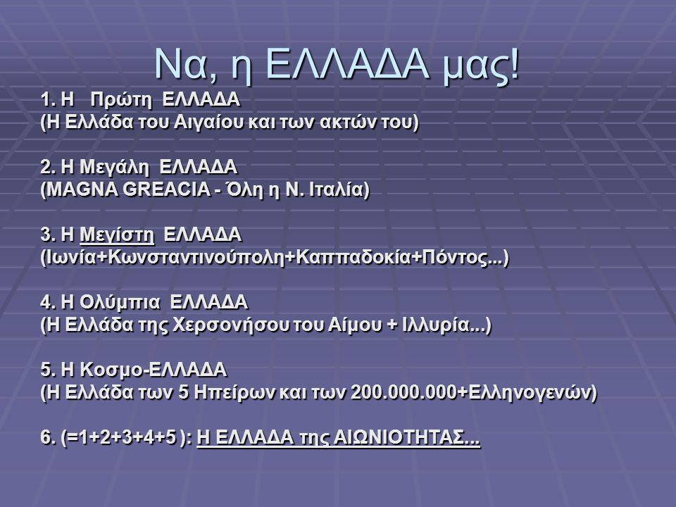 Να, η ΕΛΛΑΔΑ μας! 1. Η Πρώτη ΕΛΛΑΔΑ (Η Ελλάδα του Αιγαίου και των ακτών του) 2. Η Μεγάλη ΕΛΛΑΔΑ (MAGNA GREACIA - Όλη η Ν. Ιταλία) 3. Η Μεγίστη ΕΛΛΑΔΑ