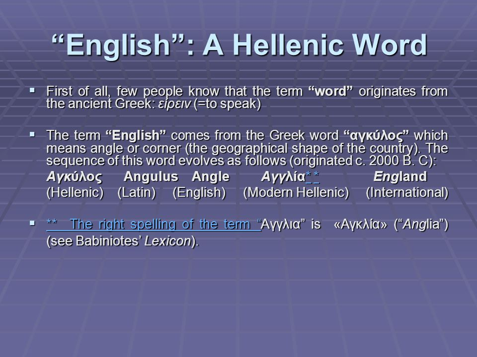 English : A Hellenic Word  First of all, few people know that the term word originates from the ancient Greek: είρειν (=to speak)  The term English comes from the Greek word αγκύλος which means angle or corner (the geographical shape of the country).