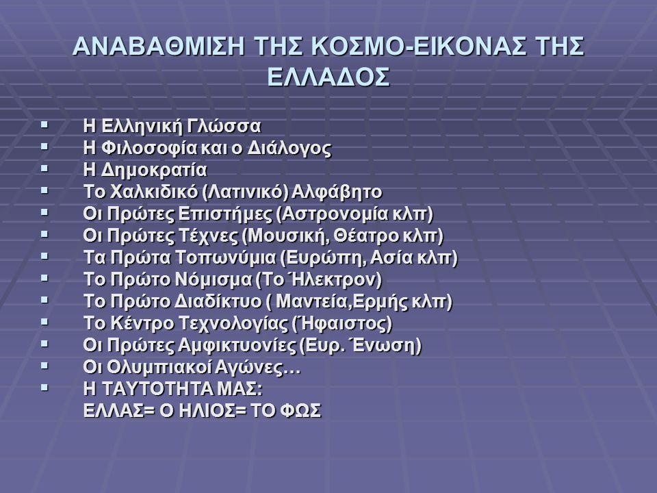 ΑΝΑΒΑΘΜΙΣΗ ΤΗΣ ΚΟΣΜΟ-ΕΙΚΟΝΑΣ ΤΗΣ ΕΛΛΑΔΟΣ  Η Ελληνική Γλώσσα  Η Φιλοσοφία και ο Διάλογος  Η Δημοκρατία  Το Χαλκιδικό (Λατινικό) Αλφάβητο  Οι Πρώτε