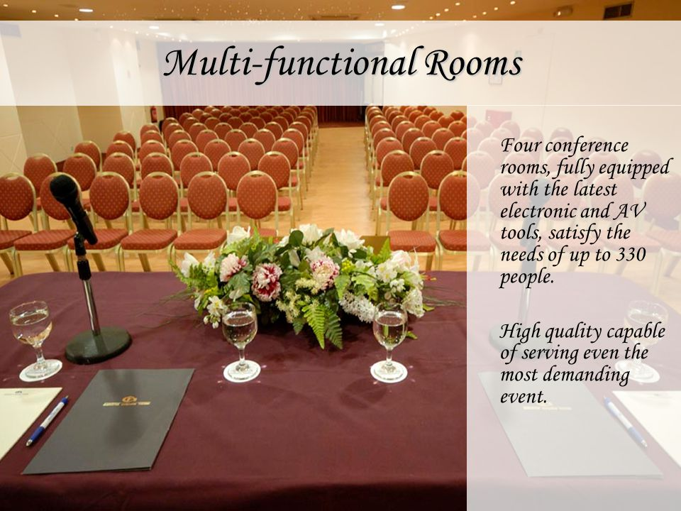 Multi-functional Rooms Four conference rooms, fully equipped with the latest electronic and AV tools, satisfy the needs of up to 330 people. High qual