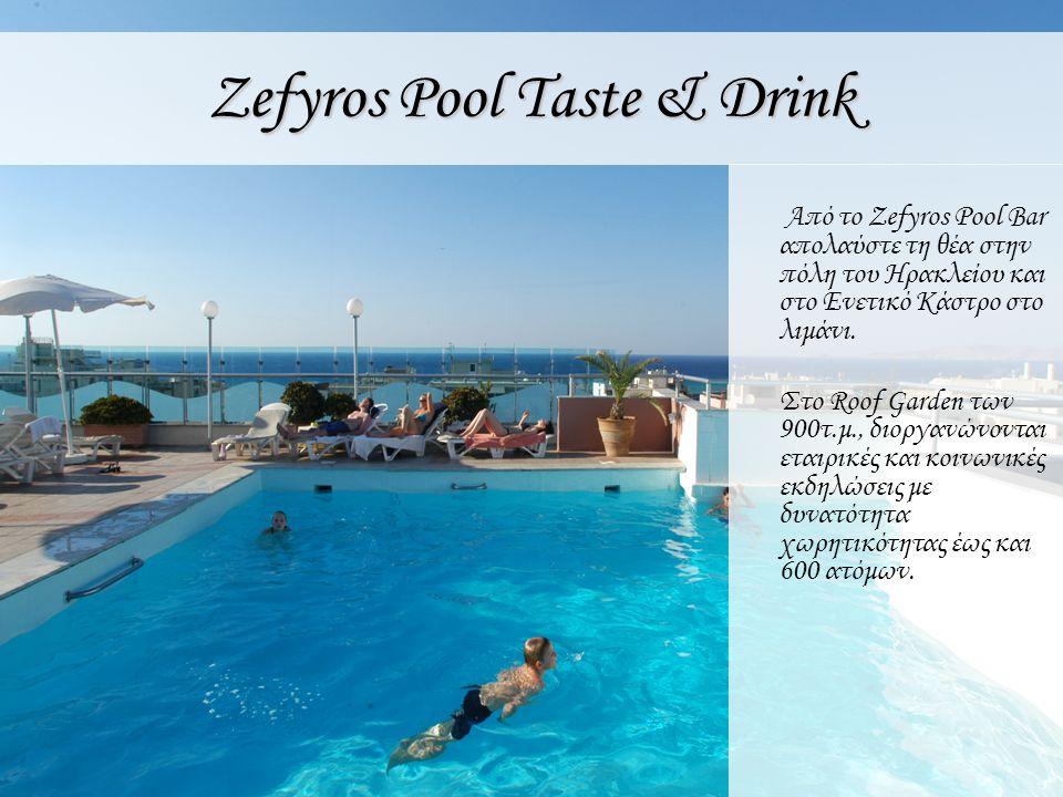Zefyros Pool Taste & Drink Από το Zefyros Pool Bar απολαύστε τη θέα στην πόλη του Ηρακλείου και στο Ενετικό Κάστρο στο λιμάνι. Στο Roof Garden των 900