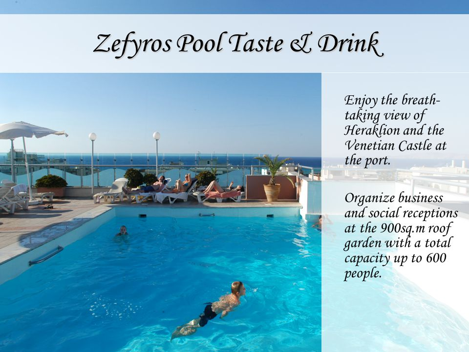 Zefyros Pool Taste & Drink Enjoy the breath- taking view of Heraklion and the Venetian Castle at the port. Organize business and social receptions at