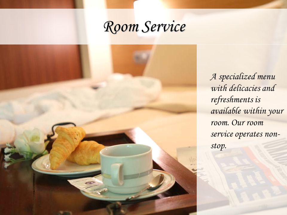 Room Service A specialized menu with delicacies and refreshments is available within your room. Our room service operates non- stop.