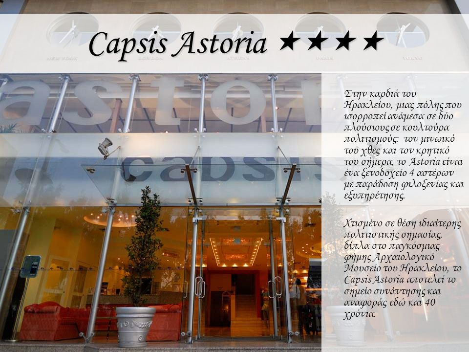 Capsis Astoria  Capsis Astoria is situated in the heart of Heraklion, in the city that balances between two civilizations rich in culture: ancient Minoan and contemporary Cretan civilization.