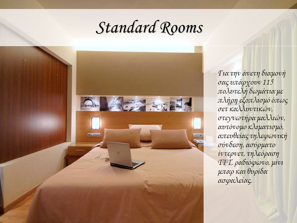 Standard Rooms Enjoy your stay in one of the 115 luxury rooms, fully equipped with hair dryer, cosmetic set, safe deposit, individually controlled a/c, telecommunication center, wireless internet connection, radio, TFT television and mini bar.