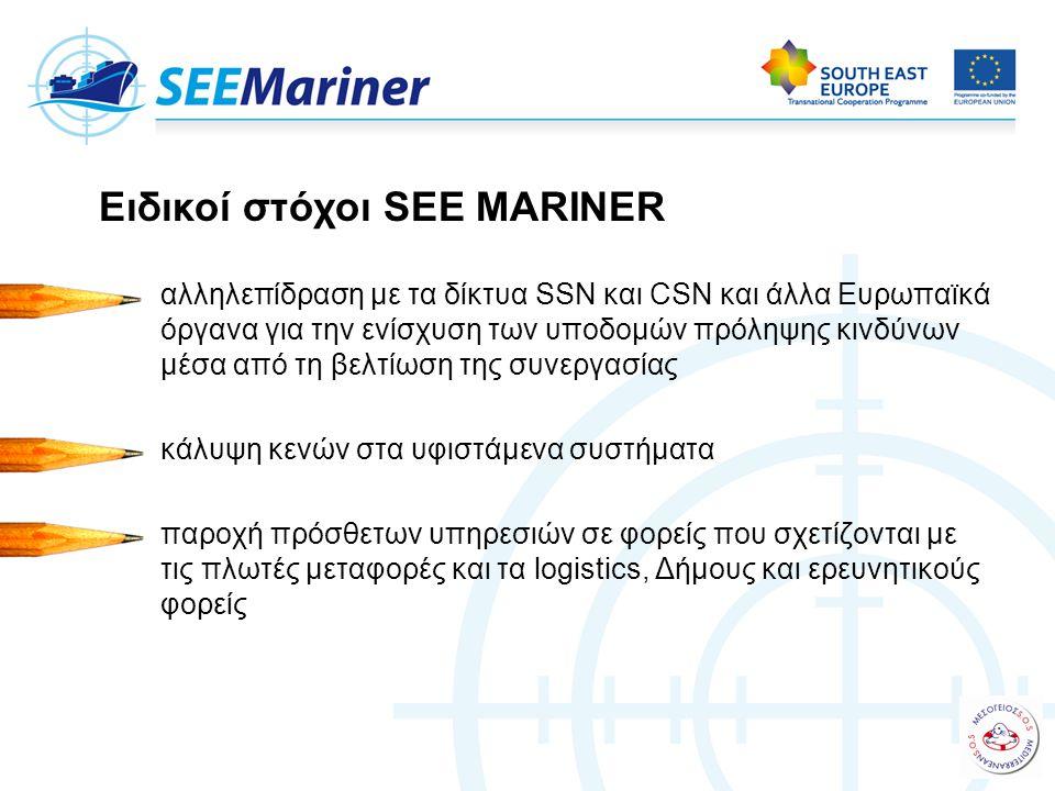 αλληλεπίδραση με τα δίκτυα SSN και CSN και άλλα Ευρωπαϊκά όργανα για την ενίσχυση των υποδομών πρόληψης κινδύνων μέσα από τη βελτίωση της συνεργασίας κάλυψη κενών στα υφιστάμενα συστήματα παροχή πρόσθετων υπηρεσιών σε φορείς που σχετίζονται με τις πλωτές μεταφορές και τα logistics, Δήμους και ερευνητικούς φορείς Ειδικοί στόχοι SEE MARINER