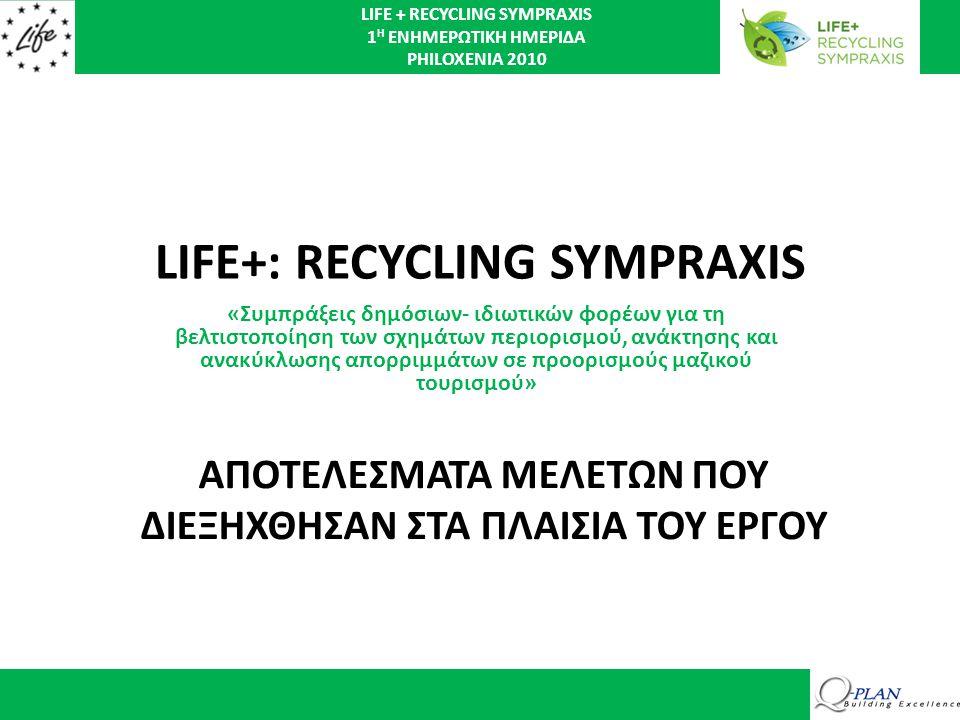 LIFE + RECYCLING SYMPRAXIS 1 Η ΕΝΗΜΕΡΩΤΙΚΗ ΗΜΕΡΙΔΑ PHILOXENIA 2010 LIFE+: RECYCLING SYMPRAXIS «Συμπράξεις δημόσιων- ιδιωτικών φορέων για τη βελτιστοποίηση των σχημάτων περιορισμού, ανάκτησης και ανακύκλωσης απορριμμάτων σε προορισμούς μαζικού τουρισμού» ΑΠΟΤΕΛΕΣΜΑΤΑ ΜΕΛΕΤΩΝ ΠΟΥ ΔΙΕΞΗΧΘΗΣΑΝ ΣΤΑ ΠΛΑΙΣΙΑ ΤΟΥ ΕΡΓΟΥ