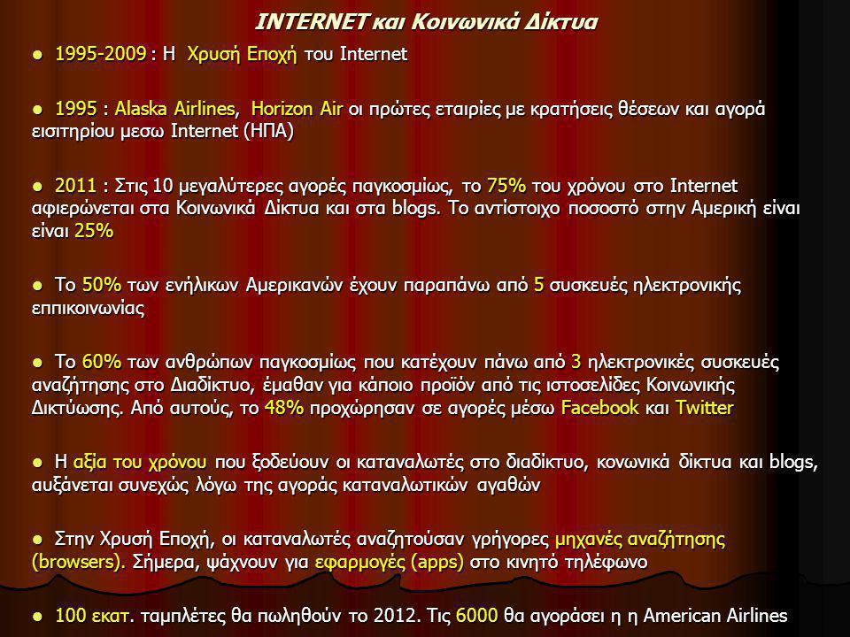 INTERNET και Κοινωνικά Δίκτυα  1995-2009 : Η Χρυσή Εποχή του Internet  1995 : Alaska Airlines, Horizon Air οι πρώτες εταιρίες με κρατήσεις θέσεων και αγορά εισιτηρίου μεσω Internet (ΗΠΑ)  2011 : Στις 10 μεγαλύτερες αγορές παγκοσμίως, το 75% του χρόνου στο Internet αφιερώνεται στα Κοινωνικά Δίκτυα και στα blogs.