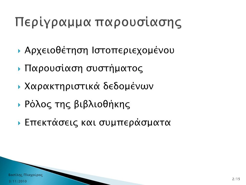  Αρχειοθέτηση Ιστοπεριεχομένου  Παρουσίαση συστήματος  Χαρακτηριστικά δεδομένων  Ρόλος της βιβλιοθήκης  Επεκτάσεις και συμπεράσματα 3/11/2010 Βασ