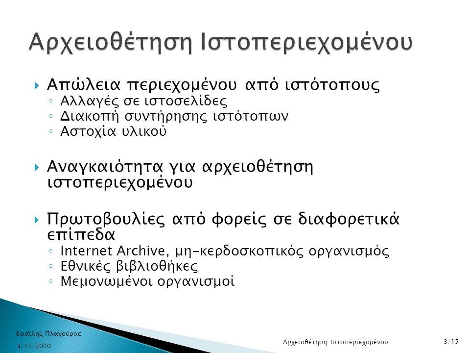  Βασισμένο σε ελεύθερο λογισμικό - λογισμικό ανοικτού κώδικα  3 υπηρεσίες ◦ Αναζήτηση με βάση το URL των ιστοσελίδων ◦ Αναζήτηση με λέξεις κλειδιά ◦ Πλοήγηση στις αρχειοθετημένες ιστοσελίδες  http://archive.aueb.gr http://archive.aueb.gr 3/11/2010 Βασίλης Πλαχούρας 4/15 Παρουσίαση συστήματος